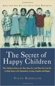 The Secret of Happy Children: Why Children Behave the Way They Do and What You Can Do to Help Them to be Optimistic, Loving, Capable, and Happy